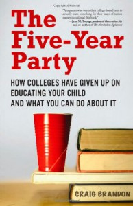 The Five-Year Party: How Colleges Have Given Up on Educating Your Child and What You Can Do About It - Craig Brandon
