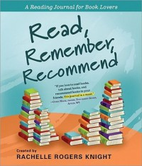 Read, Remember, Recommend (A Reading Journal for Book Lovers) - Rachelle Rogers Knight