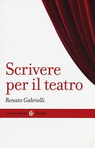 Scrivere per il teatro - Renato Gabrielli