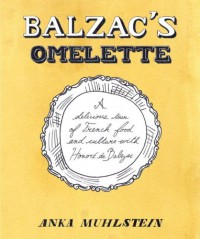Balzac's Omelette: A Delicious Tour of French Food and Culture with Honore'de Balzac - Anka Muhlstein