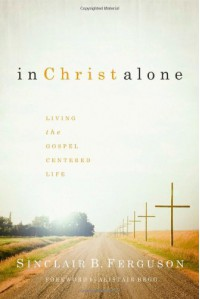 In Christ Alone: Living the Gospel Centered Life - Sinclair B. Ferguson