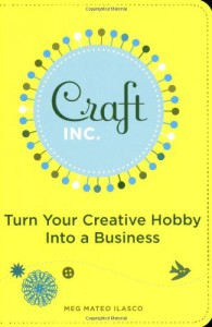 Craft, Inc.: Turn Your Creative Hobby into a Business - Meg Mateo Ilasco