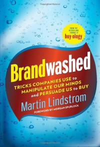Brandwashed: How Marketers and Advertisers Obscure the Truth, Manipulate Our Minds, and Persuade Us to Buy - Martin Lindstrom