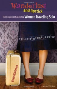 Wanderlust and Lipstick: The Essential Guide for Women Traveling Solo - Beth Whitman