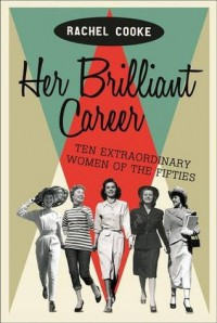 Her Brilliant Career: Ten Extraordinary Women of the Fifties - Rachel Cooke
