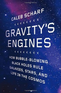 Gravity's Engines: How Bubble-Blowing Black Holes Rule Galaxies, Stars, and Life in the Cosmos - Caleb Scharf