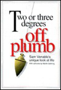 Two or Three Degrees Off Plumb: Sam Venable's Unique Look at Life - Sam Venable