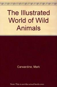 The Illustrated World of Wild Animals - Mark Carwardine