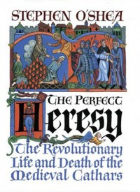 The Perfect Heresy: The Revolutionary Life and Death of the Medieval Cathars - Stephen O'Shea