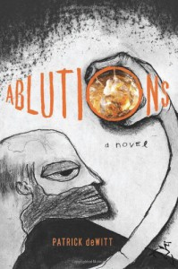 Ablutions: Notes for a Novel - Patrick deWitt