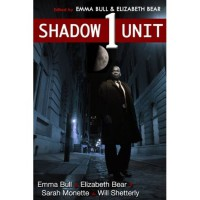 Shadow Unit 1 - Emma Bull,  Elizabeth Bear,  Sarah Monette,  Will Shetterly,  Kyle Cassidy