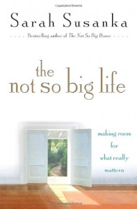 The Not So Big Life: Making Room for What Really Matters - Sarah Susanka