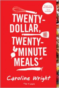 Twenty-Dollar, Twenty-Minute Meals*: *For Four People - Caroline  Wright