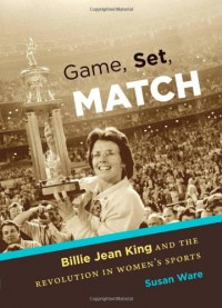 Game, Set, Match: Billie Jean King and the Revolution in Women's Sports - Susan Ware