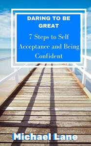 SELF HELP: SELF ESTEEM: Daring to be Great:  Steps to Accepting Yourself and Being Confident (Self-Acceptance Confidence Transformation) (Personal Success Changing Habits Empowerment) - Michael Lane
