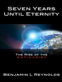 Seven Years Until Eternity: The Rise of the Antichrist - Benjamin L. Reynolds