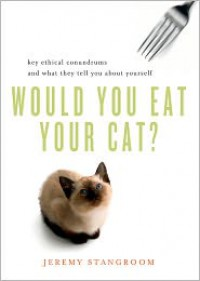Would You Eat Your Cat? Key Ethical Conundrums and What They Tell You About Yourself - Jeremy Stangroom