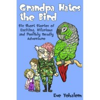 Grandpa Hates the Bird:Six Short Stories of Exciting, Hilarious and Possibly Deadly Adventure - Eve Yohalem