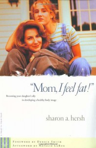 Mom, I Feel Fat: Becoming Your Daughter's Ally in Developing a Healthy Body Image - Sharon A. Hersh