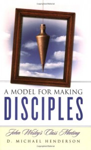 A Model for Making Disciples: John Wesley's Class Meeting - D. Michael Henderson