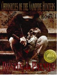 Chronicles of the Vampire Hunters: Creation - Dustin J. Palmer