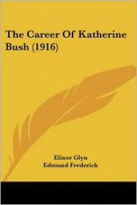 The Career of Katherine Bush - Elinor Glyn, Edmund Frederick