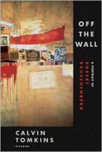 Off the Wall: A Portrait of Robert Rauschenberg - Calvin Tomkins