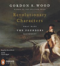 Revolutionary Characters: What Made the Founders Different (Audio CD (Unabridged)) - Scott Brick, Gordon S. Wood