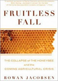 Fruitless Fall: The Collapse of the Honey Bee and the Coming Agricultural Crisis - Rowan Jacobsen