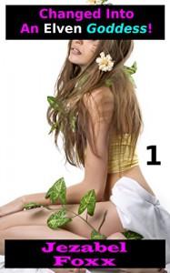 Changed Into An Elven Goddess Part I (VERY Steamy Gender Swap) - Jezabel Foxx