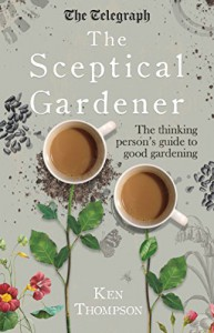 The Sceptical Gardener: The Thinking Person's Guide to Good Gardening - Ken Thompson
