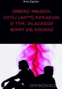 Śmierć miłości, czyli (anty)poradnik o tym, dlaczego boimy się kochać - Anna Czyrska