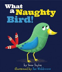 What a Naughty Bird! - Sean Taylor, Dan Widdowson