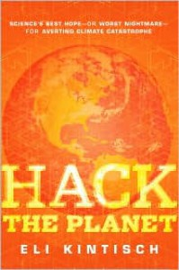 Hack the Planet: Science's Best Hope - or Worst Nightmare - for Averting Climate Catastrophe - Eli Kintisch