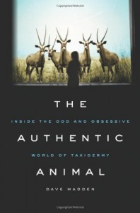 The Authentic Animal: Inside the Odd and Obsessive World of Taxidermy - Dave Madden