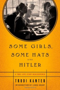 Some Girls, Some Hats and Hitler: A True Love Story Rediscovered - Trudi Kanter