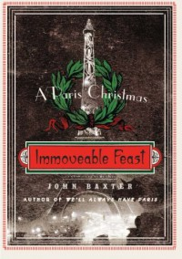 Immoveable Feast: A Paris Christmas - John Baxter