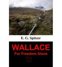 Wallace: For Freedom Alone - E. G. Spitzer