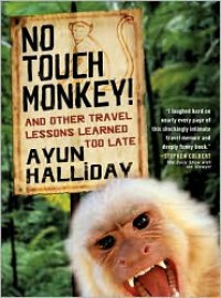No Touch Monkey!: And Other Travel Lessons Learned Too Late - Ayun Halliday