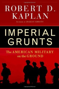 Imperial Grunts: The American Military on the Ground - Robert D. Kaplan