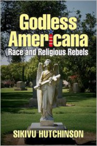 Godless Americana: Race and Religious Rebels - Sikivu Hutchinson