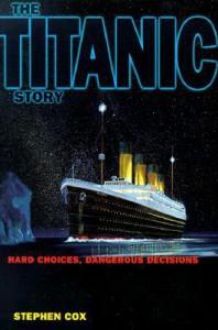 The Titanic Story: Hard Choices, Dangerous Decisions - Stephen D. Cox