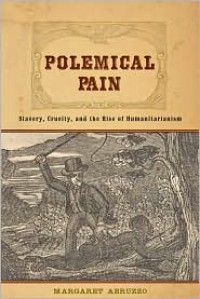Polemical Pain: Slavery, Cruelty, and the Rise of Humanitarianism - Margaret Abruzzo