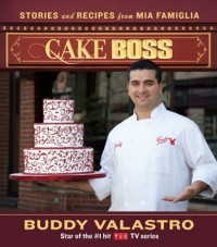 Cake Boss: Stories and Recipes from Mia Famiglia - Buddy Valastro