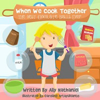The Best Chocolate-Balls Ever- Children's Book with Recipe: How to build a parent-child relations (When We Cook Together 1) - Ally Nathaniel