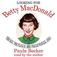 Looking for Betty MacDonald: The Egg, the Plague, Mrs. Piggle-Wiggle, and I - Paula Becker