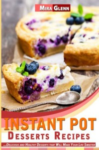 Instant Pot Desserts Recipes: Delicious and Healthy Desserts that Will Make Your Life Sweeter - Mira Glenn