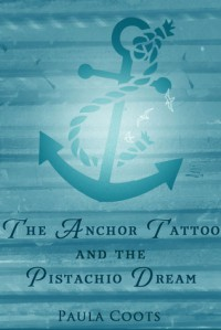 The Anchor Tattoo and the Pistachio Dream - Paula Coots
