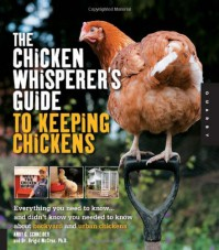 The Chicken Whisperer's Guide to Keeping Chickens: Everything You Need to Know . . . and Didn't Know You Needed to Know About Backyard and Urban Chickens - Andy C. Schneider, Brigid McCrea