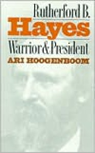Rutherford B. Hayes: Warrior and President - Ari Hoogenboom